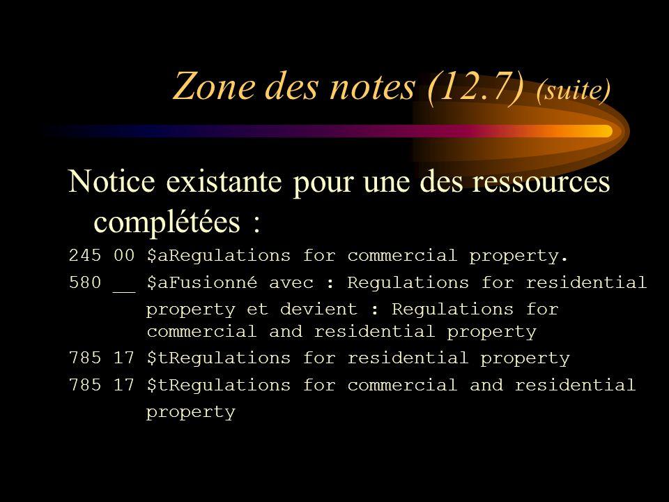 Zone des notes (12.7) (suite) Notice existante pour une des ressources complétées : 245 00 $aRegulations for commercial property.