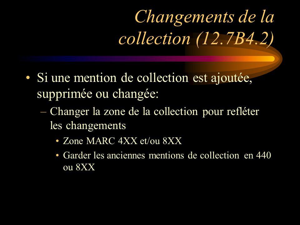 Changements de la collection (12.7B4.2) Si une mention de collection est ajoutée, supprimée ou changée: –Changer la zone de la collection pour refléter les changements Zone MARC 4XX et/ou 8XX Garder les anciennes mentions de collection en 440 ou 8XX