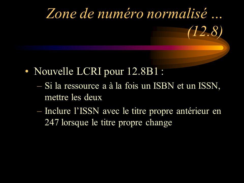 Zone de numéro normalisé … (12.8) Nouvelle LCRI pour 12.8B1 : –Si la ressource a à la fois un ISBN et un ISSN, mettre les deux –Inclure l'ISSN avec le titre propre antérieur en 247 lorsque le titre propre change