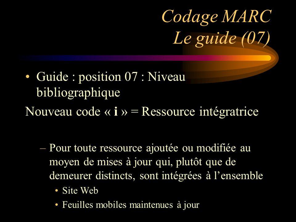 Codage MARC Le guide (07) Guide : position 07 : Niveau bibliographique Nouveau code « i » = Ressource intégratrice –Pour toute ressource ajoutée ou modifiée au moyen de mises à jour qui, plutôt que de demeurer distincts, sont intégrées à l'ensemble Site Web Feuilles mobiles maintenues à jour