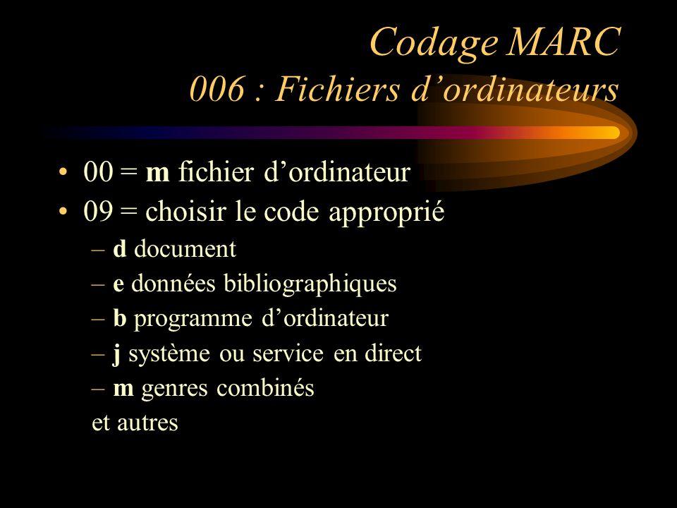 Codage MARC 006 : Fichiers d'ordinateurs 00 = m fichier d'ordinateur 09 = choisir le code approprié –d document –e données bibliographiques –b programme d'ordinateur –j système ou service en direct –m genres combinés et autres