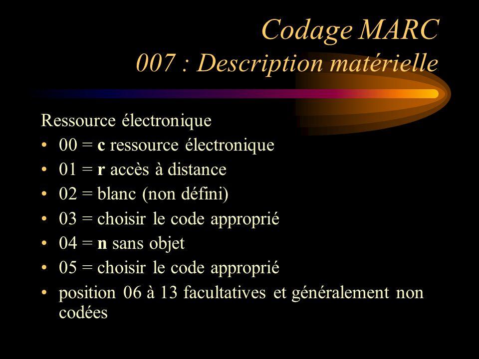 Codage MARC 007 : Description matérielle Ressource électronique 00 = c ressource électronique 01 = r accès à distance 02 = blanc (non défini) 03 = choisir le code approprié 04 = n sans objet 05 = choisir le code approprié position 06 à 13 facultatives et généralement non codées