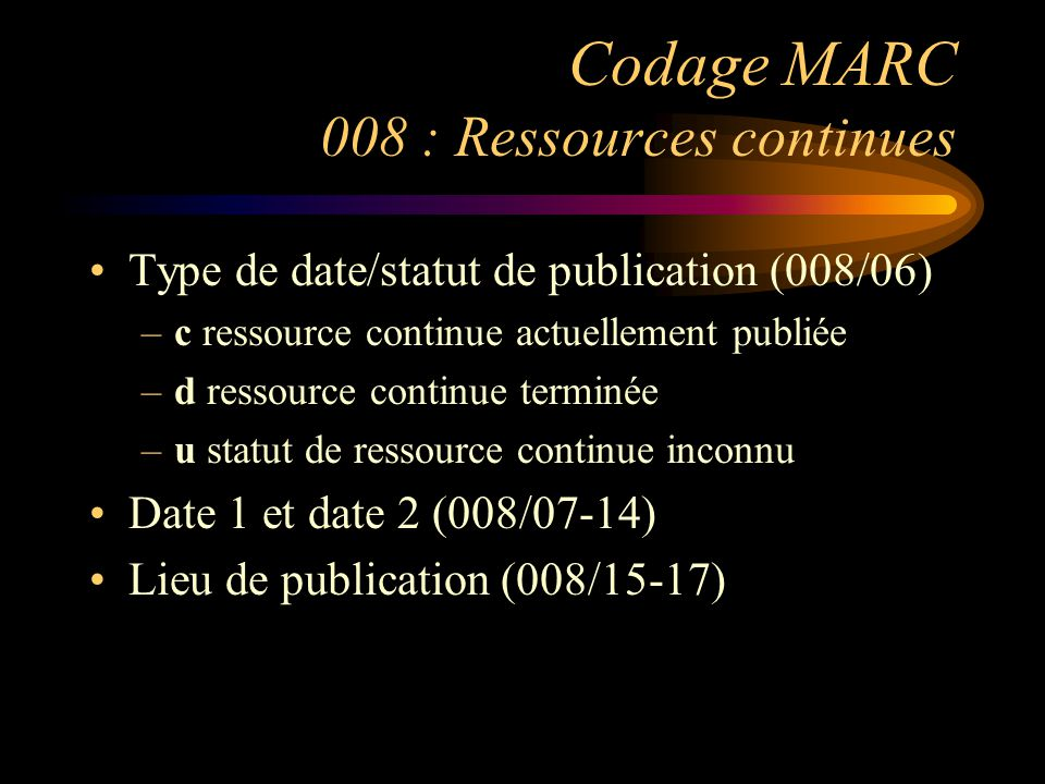 Codage MARC 008 : Ressources continues Type de date/statut de publication (008/06) –c ressource continue actuellement publiée –d ressource continue terminée –u statut de ressource continue inconnu Date 1 et date 2 (008/07-14) Lieu de publication (008/15-17)