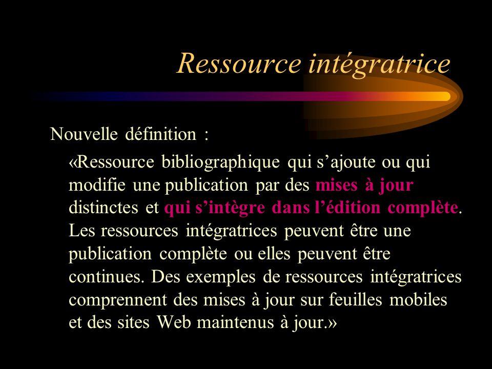 Ressource intégratrice Nouvelle définition : «Ressource bibliographique qui s'ajoute ou qui modifie une publication par des mises à jour distinctes et qui s'intègre dans l'édition complète.