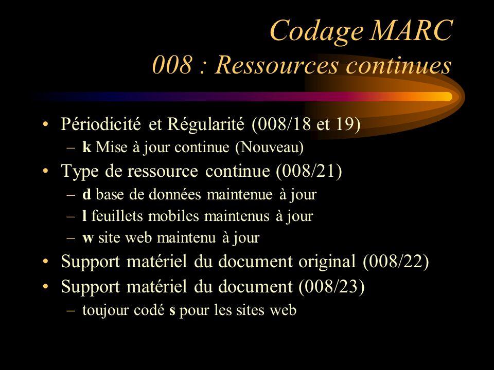 Codage MARC 008 : Ressources continues Périodicité et Régularité (008/18 et 19) –k Mise à jour continue (Nouveau) Type de ressource continue (008/21) –d base de données maintenue à jour –l feuillets mobiles maintenus à jour –w site web maintenu à jour Support matériel du document original (008/22) Support matériel du document (008/23) –toujour codé s pour les sites web