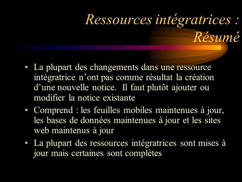 Ressources intégratrices : Résumé La plupart des changements dans une ressource intégratrice n'ont pas comme résultat la création d'une nouvelle notice.