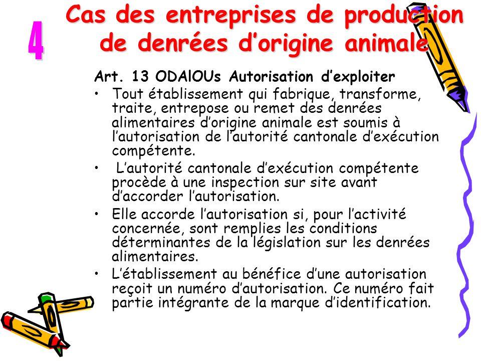 Cas des entreprises de production de denrées d'origine animale Art. 13 ODAlOUs Autorisation d'exploiter Tout établissement qui fabrique, transforme, t