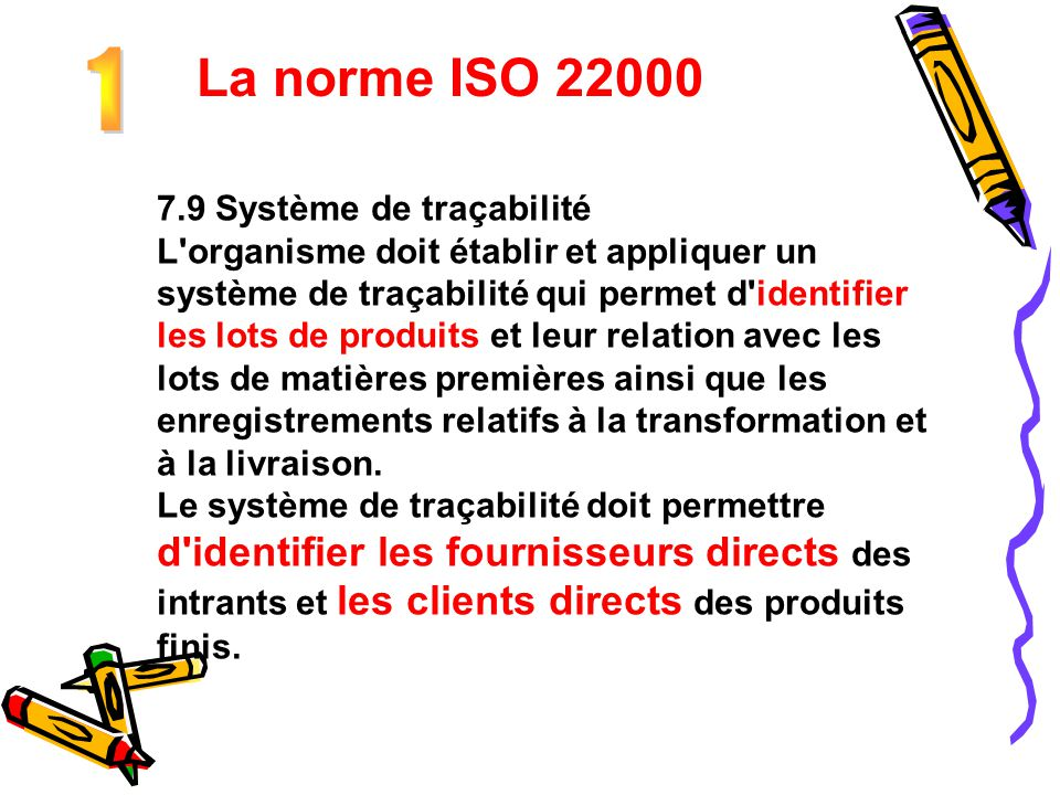 La norme ISO 22000 7.9 Système de traçabilité L'organisme doit établir et appliquer un système de traçabilité qui permet d'identifier les lots de prod
