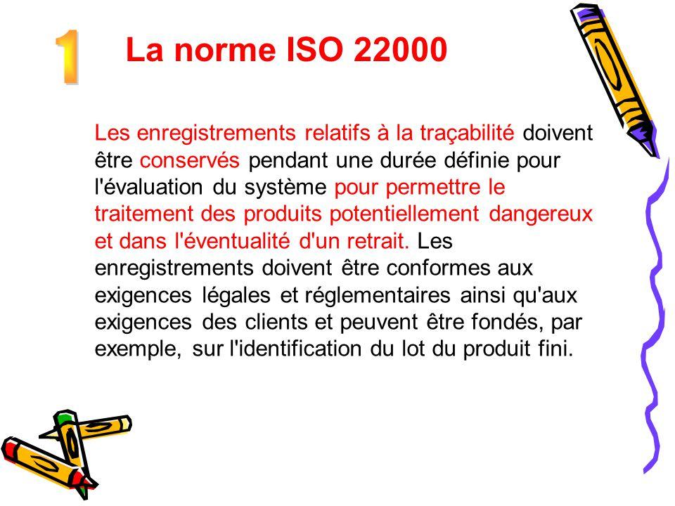 La norme ISO 22000 Les enregistrements relatifs à la traçabilité doivent être conservés pendant une durée définie pour l'évaluation du système pour pe