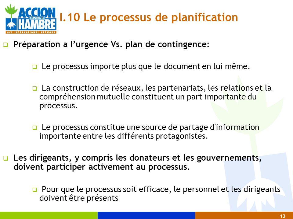 13 I.10 Le processus de planification  Préparation a l'urgence Vs. plan de contingence:  Le processus importe plus que le document en lui même.  La