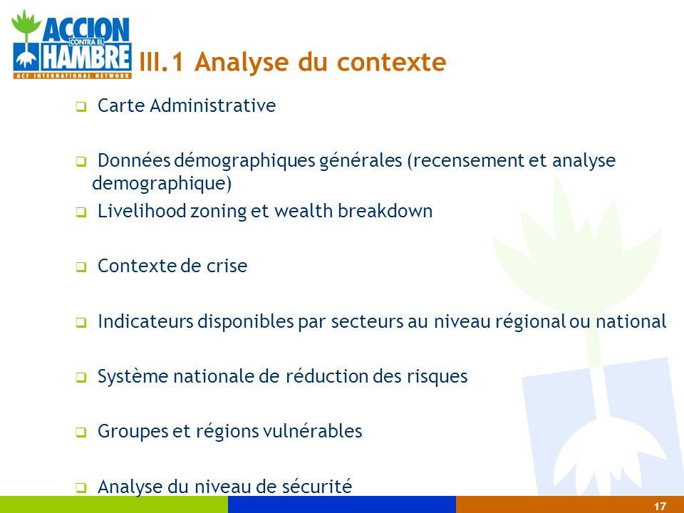 17 III.1 Analyse du contexte  Carte Administrative  Données démographiques générales (recensement et analyse demographique)  Livelihood zoning et w