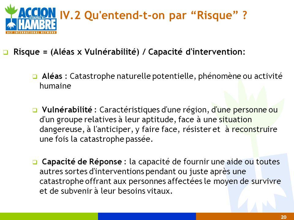 """20 IV.2 Qu'entend-t-on par """"Risque"""" ?  Risque = (Aléas x Vulnérabilité) / Capacité d'intervention:  Aléas : Catastrophe naturelle potentielle, phéno"""