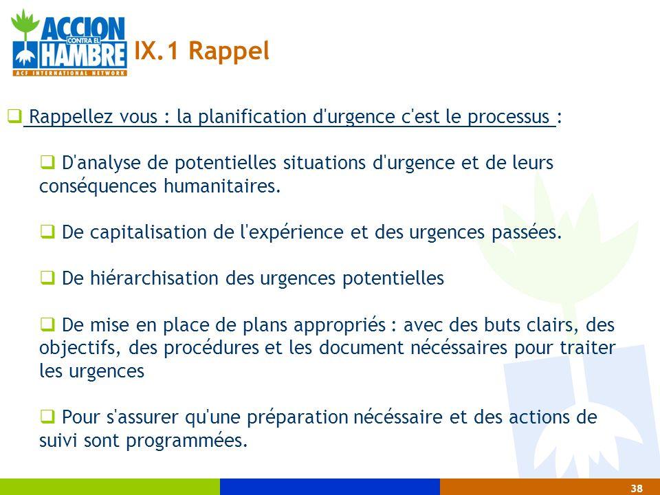 38 IX.1 Rappel  Rappellez vous : la planification d'urgence c'est le processus :  D'analyse de potentielles situations d'urgence et de leurs conséqu