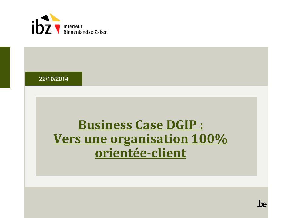 22/10/2014 Business Case DGIP : Vers une organisation 100% orientée-client