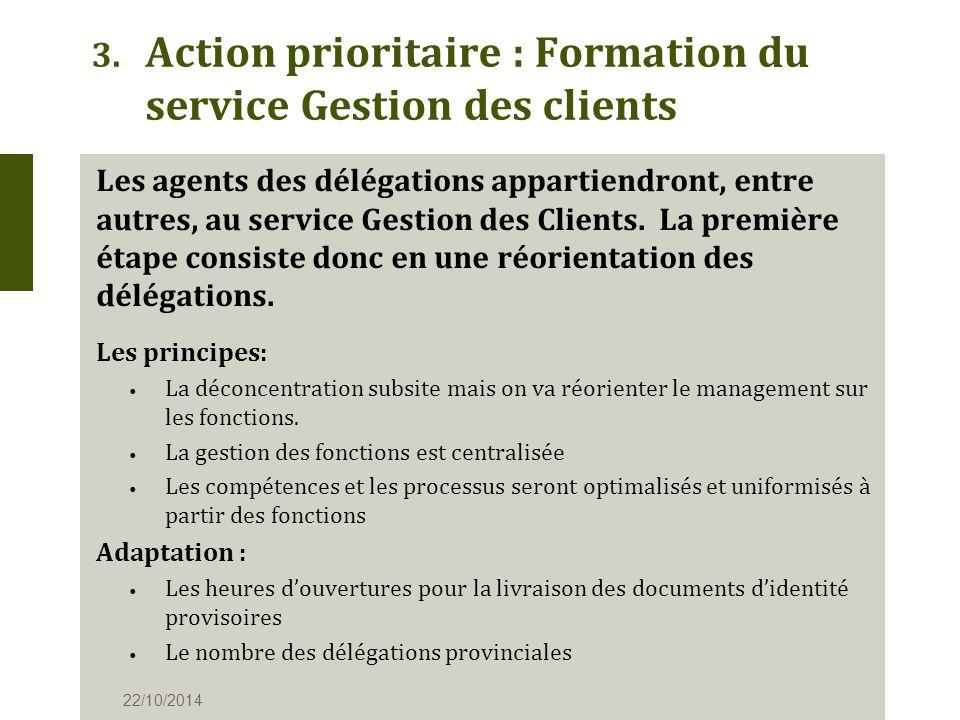 3. Action prioritaire : Formation du service Gestion des clients 22/10/2014 Les agents des délégations appartiendront, entre autres, au service Gestio