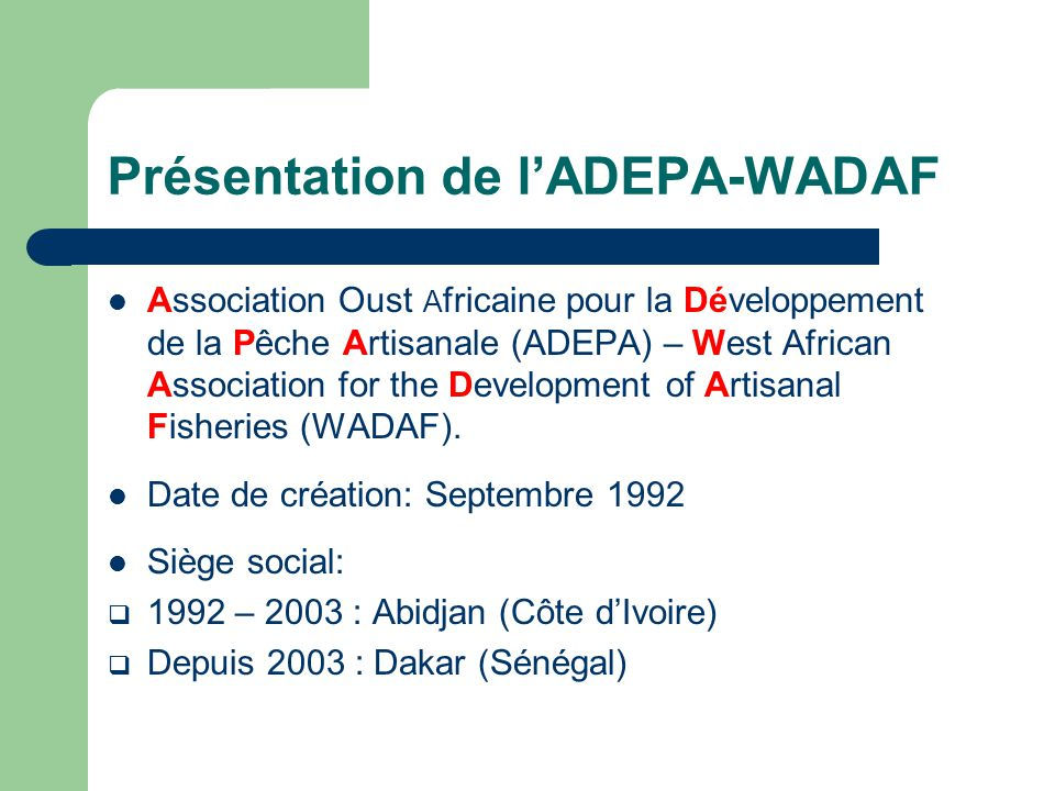 Présentation de l'ADEPA-WADAF Association Oust A fricaine pour la Développement de la Pêche Artisanale (ADEPA) – West African Association for the Development of Artisanal Fisheries (WADAF).