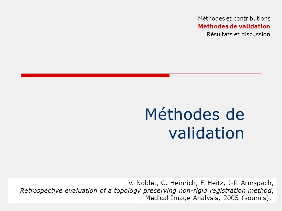 Méthodes de validation Méthodes et contributions Méthodes de validation Résultats et discussion V. Noblet, C. Heinrich, F. Heitz, J-P. Armspach, Retro