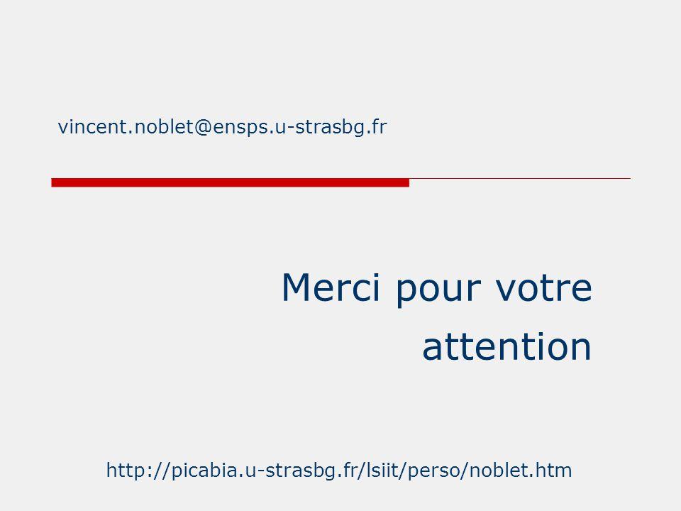 Merci pour votre attention http://picabia.u-strasbg.fr/lsiit/perso/noblet.htm vincent.noblet@ensps.u-strasbg.fr