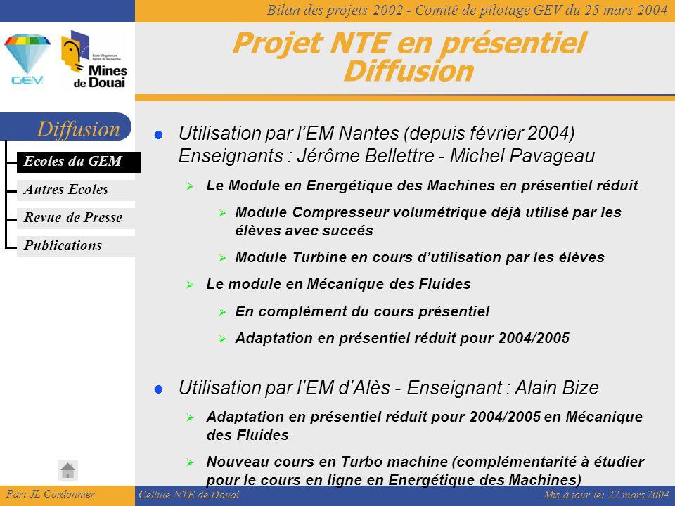 Mis à jour le: 22 mars 2004 Par: JL Cordonnier Cellule NTE de Douai Bilan des projets 2002 - Comité de pilotage GEV du 25 mars 2004 Projet NTE en présentiel Diffusion Diffusion Ecoles du GEM Utilisation par l'EM Nantes (depuis février 2004) Enseignants : Jérôme Bellettre - Michel Pavageau Utilisation par l'EM Nantes (depuis février 2004) Enseignants : Jérôme Bellettre - Michel Pavageau  Le Module en Energétique des Machines en présentiel réduit  Module Compresseur volumétrique déjà utilisé par les élèves avec succés  Module Turbine en cours d'utilisation par les élèves  Le module en Mécanique des Fluides  En complément du cours présentiel  Adaptation en présentiel réduit pour 2004/2005 Utilisation par l'EM d'Alès - Enseignant : Alain Bize Utilisation par l'EM d'Alès - Enseignant : Alain Bize  Adaptation en présentiel réduit pour 2004/2005 en Mécanique des Fluides  Nouveau cours en Turbo machine (complémentarité à étudier pour le cours en ligne en Energétique des Machines) Autres Ecoles Revue de Presse Publications