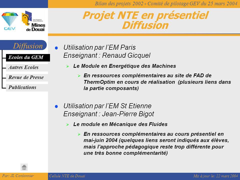 Mis à jour le: 22 mars 2004 Par: JL Cordonnier Cellule NTE de Douai Bilan des projets 2002 - Comité de pilotage GEV du 25 mars 2004 Projet NTE en présentiel Diffusion Diffusion Ecoles du GEM Utilisation par l'EM Paris Enseignant : Renaud Gicquel Utilisation par l'EM Paris Enseignant : Renaud Gicquel  Le Module en Energétique des Machines  En ressources complémentaires au site de FAD de ThermOptim en cours de réalisation (plusieurs liens dans la partie composants) Utilisation par l'EM St Etienne Enseignant : Jean-Pierre Bigot Utilisation par l'EM St Etienne Enseignant : Jean-Pierre Bigot  Le module en Mécanique des Fluides  En ressources complémentaires au cours présentiel en mai-juin 2004 (quelques liens seront indiqués aux élèves, mais l approche pédagogique reste trop différente pour une très bonne complémentarité) Autres Ecoles Revue de Presse Publications