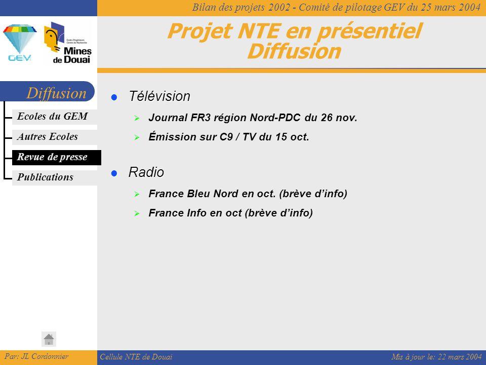 Mis à jour le: 22 mars 2004 Par: JL Cordonnier Cellule NTE de Douai Bilan des projets 2002 - Comité de pilotage GEV du 25 mars 2004 Projet NTE en présentiel Diffusion Diffusion Revue de presse Télévision Télévision  Journal FR3 région Nord-PDC du 26 nov.