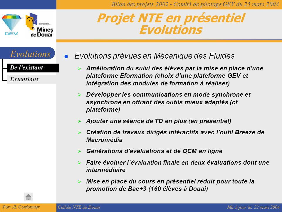 Mis à jour le: 22 mars 2004 Par: JL Cordonnier Cellule NTE de Douai Bilan des projets 2002 - Comité de pilotage GEV du 25 mars 2004 Projet NTE en présentiel Evolutions Evolutions De l'existant Evolutions prévues en Mécanique des Fluides Evolutions prévues en Mécanique des Fluides  Amélioration du suivi des élèves par la mise en place d'une plateforme Eformation (choix d'une plateforme GEV et intégration des modules de formation à réaliser)  Développer les communications en mode synchrone et asynchrone en offrant des outils mieux adaptés (cf plateforme)  Ajouter une séance de TD en plus (en présentiel)  Création de travaux dirigés intéractifs avec l'outil Breeze de Macromédia  Générations d évaluations et de QCM en ligne  Faire évoluer l'évaluation finale en deux évaluations dont une intermédiaire  Mise en place du cours en présentiel réduit pour toute la promotion de Bac+3 (160 élèves à Douai) Extensions