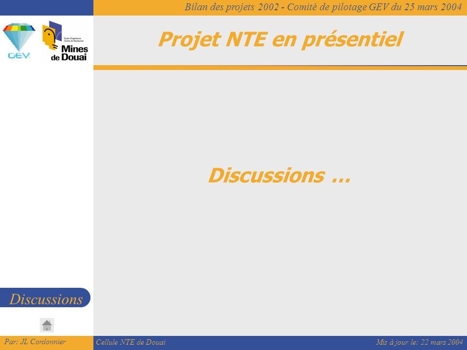 Mis à jour le: 22 mars 2004 Par: JL Cordonnier Cellule NTE de Douai Bilan des projets 2002 - Comité de pilotage GEV du 25 mars 2004 Projet NTE en présentiel Discussions Discussions …