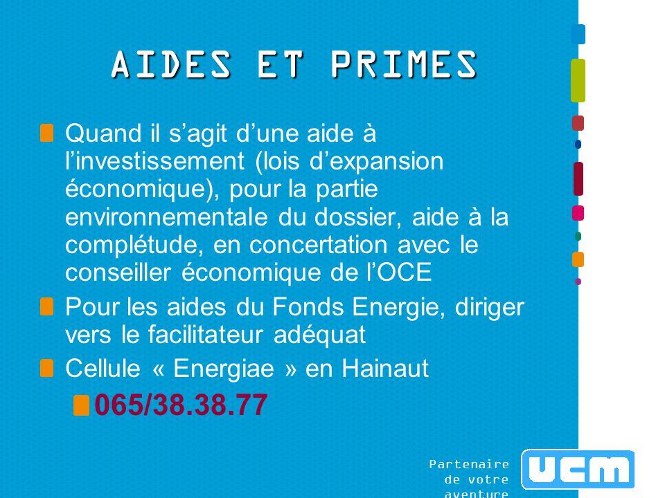 Partenaire de votre aventure AIDES ET PRIMES Quand il s'agit d'une aide à l'investissement (lois d'expansion économique), pour la partie environnementale du dossier, aide à la complétude, en concertation avec le conseiller économique de l'OCE Pour les aides du Fonds Energie, diriger vers le facilitateur adéquat Cellule « Energiae » en Hainaut 065/38.38.77