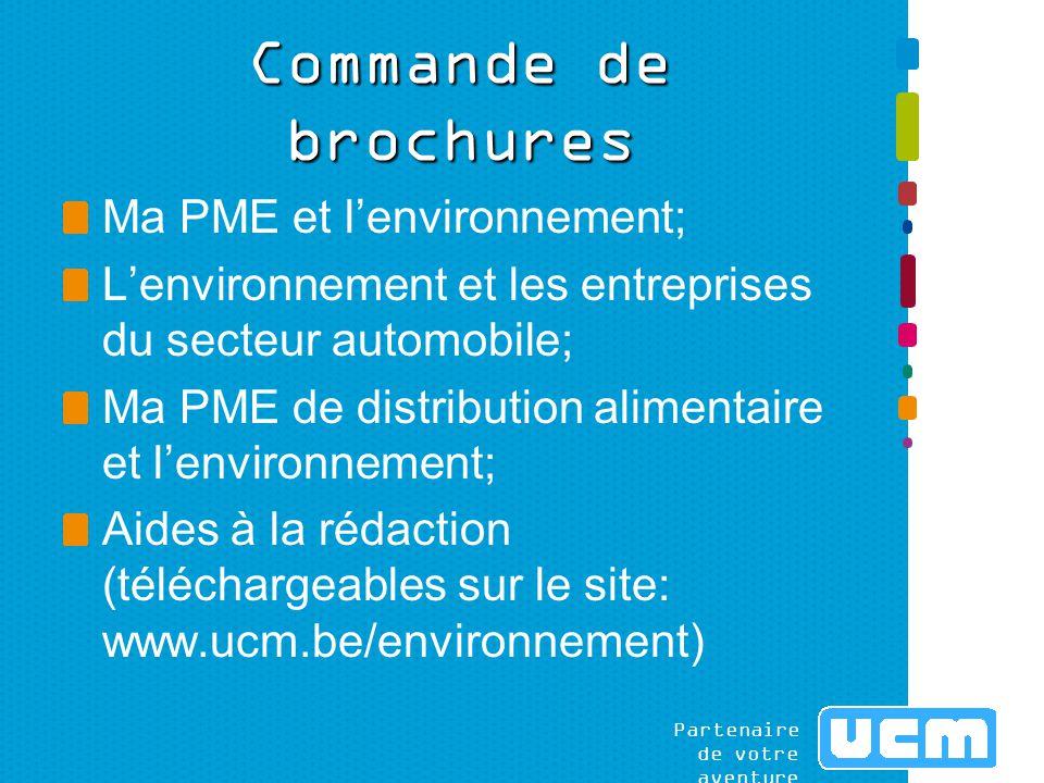 Partenaire de votre aventure Commande de brochures Ma PME et l'environnement; L'environnement et les entreprises du secteur automobile; Ma PME de distribution alimentaire et l'environnement; Aides à la rédaction (téléchargeables sur le site: www.ucm.be/environnement)