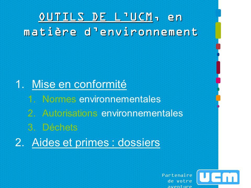 Partenaire de votre aventure OUTILS DE L'UCM, en matière d'environnement 1.Mise en conformité 1.Normes environnementales 2.Autorisations environnementales 3.Déchets 2.Aides et primes : dossiers