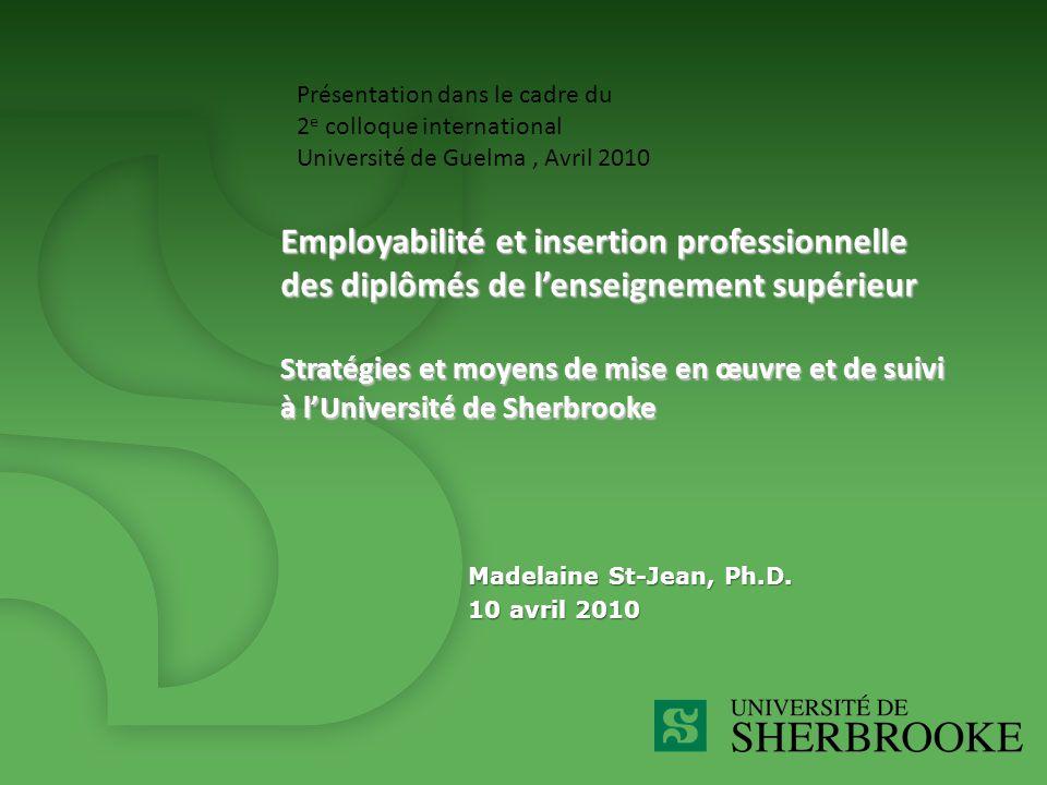 Employabilité et insertion professionnelle des diplômés de l'enseignement supérieur Stratégies et moyens de mise en œuvre et de suivi à l'Université de Sherbrooke Madelaine St-Jean, Ph.D.