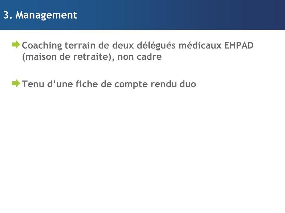 3. Management  Coaching terrain de deux délégués médicaux EHPAD (maison de retraite), non cadre  Tenu d'une fiche de compte rendu duo