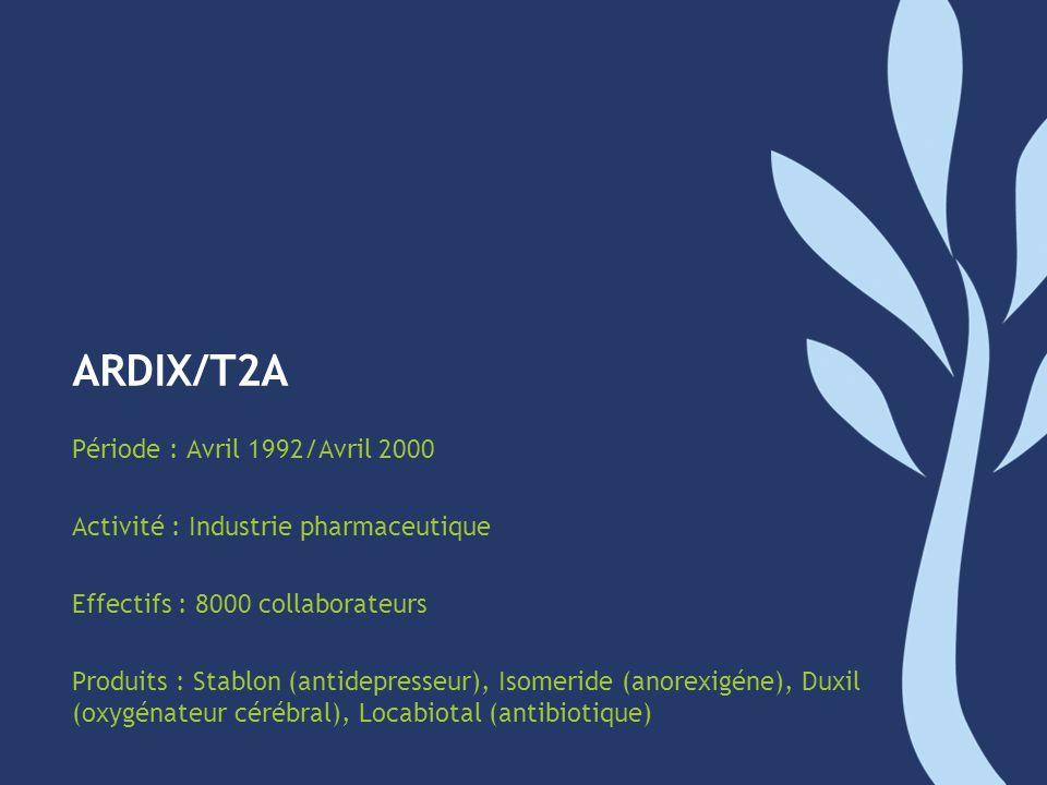 ARDIX/T2A Période : Avril 1992/Avril 2000 Activité : Industrie pharmaceutique Effectifs : 8000 collaborateurs Produits : Stablon (antidepresseur), Iso
