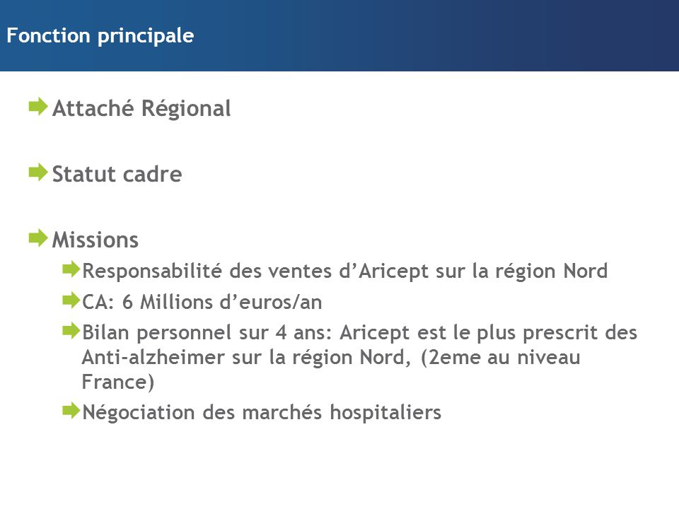 Fonction principale  Attaché Régional  Statut cadre  Missions  Responsabilité des ventes d'Aricept sur la région Nord  CA: 6 Millions d'euros/an