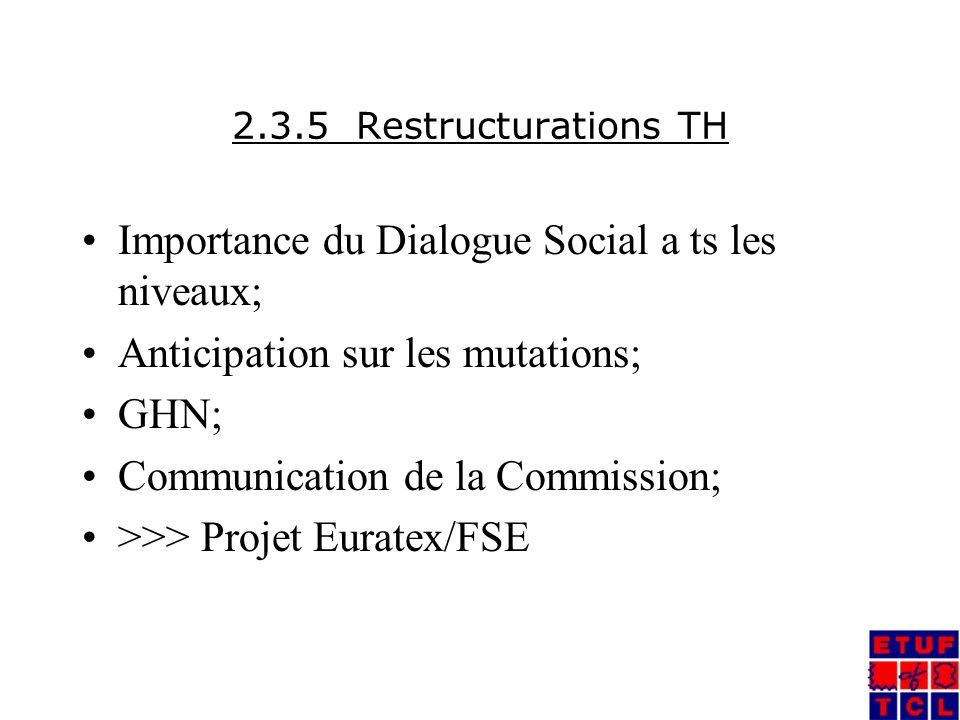 2.3.5 Restructurations TH Importance du Dialogue Social a ts les niveaux; Anticipation sur les mutations; GHN; Communication de la Commission; >>> Projet Euratex/FSE