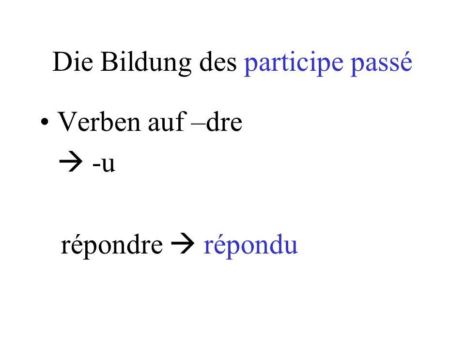 Verben auf –dre  -u répondre  répondu Die Bildung des participe passé