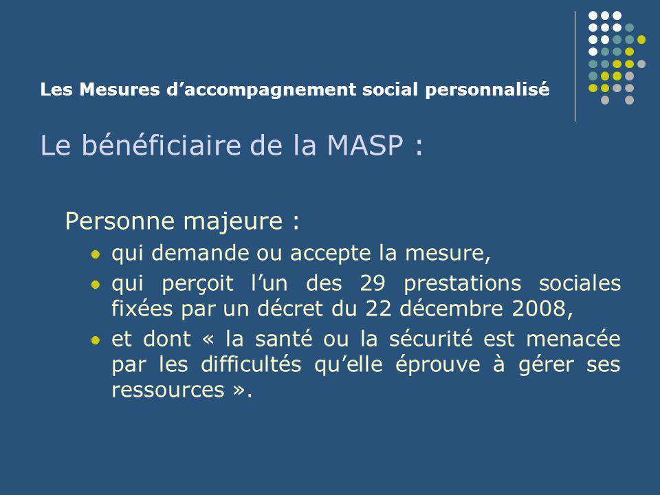 Les Mesures d'accompagnement social personnalisé Les objectifs de la MASP : une aide à la gestion des prestations sociales, un accompagnement social individualisé dans la perspective d'une prise de conscience par l'intéressé des difficultés rencontrées et de son apprentissage progressif à y faire face en vue d'une gestion autonome des prestations sociales à l'issue de la mesure.
