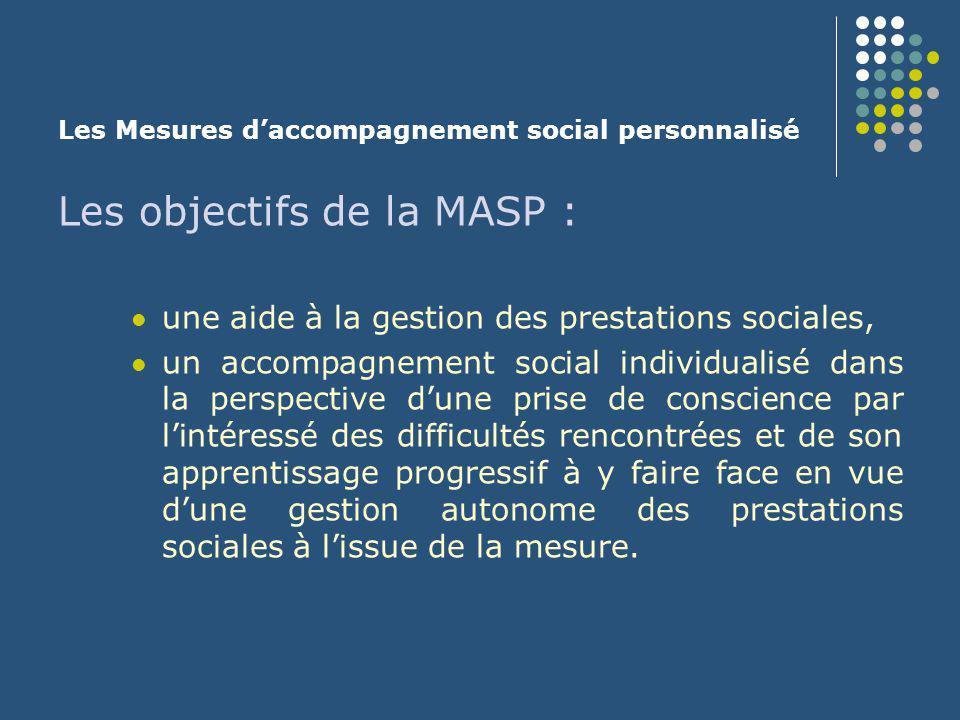 Les Mesures d'accompagnement social personnalisé Les caractéristiques de la MASP : une mesure contractuelle : une mesure consentie qui repose sur un contrat établi entre l'intéressé et le Conseil général, et qui prévoit des engagements réciproques, une mesure qui peut être mise en place à différents niveaux (1, 2, 3) selon la nature des engagements pris, une mesure de niveau 3 qui bien que contractuelle comporte une injonction du Juge d'instance d'affecter des prestations sociales au paiement du loyer et de les verser directement au bailleur, ceci dans la perspective d'éviter une expulsion locative, une mesure conclue par contrat pour une durée de 6 mois à 2 ans qui peut être renouvelé sans que la durée totale puisse excéder 4 ans.