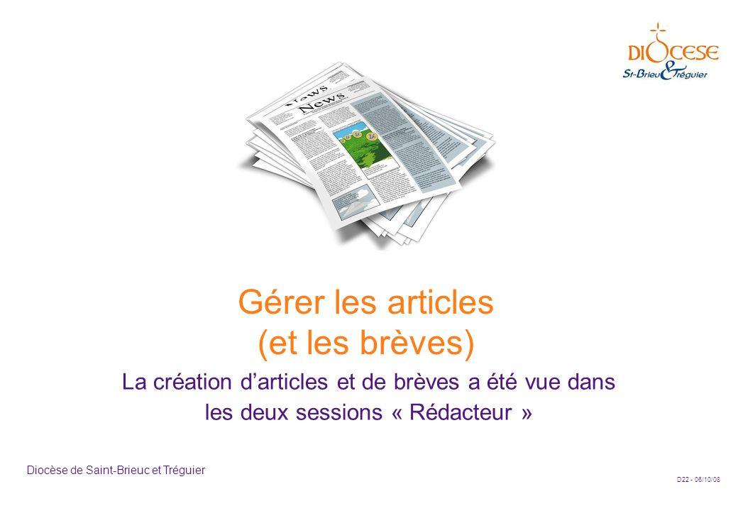D22 - 06/10/08 Diocèse de Saint-Brieuc et Tréguier Gérer les articles (et les brèves) La création d'articles et de brèves a été vue dans les deux sessions « Rédacteur »