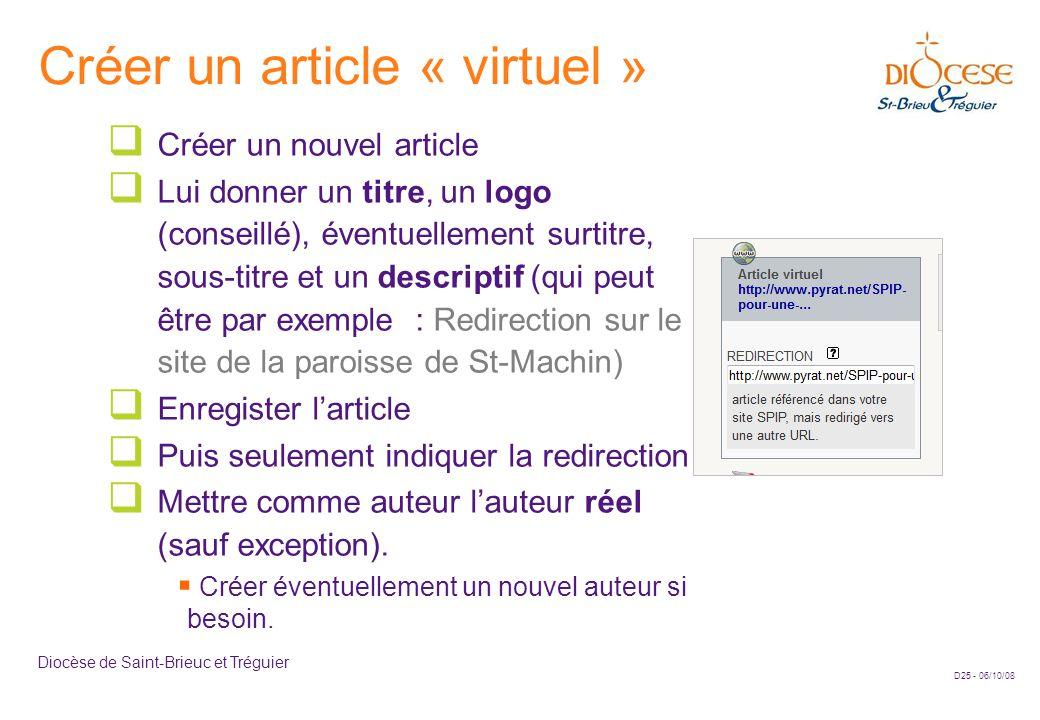 D25 - 06/10/08 Diocèse de Saint-Brieuc et Tréguier Créer un article « virtuel »  Créer un nouvel article  Lui donner un titre, un logo (conseillé), éventuellement surtitre, sous-titre et un descriptif (qui peut être par exemple : Redirection sur le site de la paroisse de St-Machin)  Enregister l'article  Puis seulement indiquer la redirection  Mettre comme auteur l'auteur réel (sauf exception).