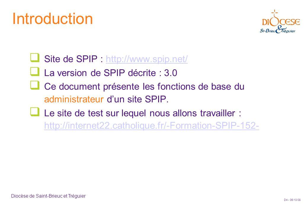 D4 - 06/10/08 Diocèse de Saint-Brieuc et Tréguier Introduction  Site de SPIP : http://www.spip.net/http://www.spip.net/  La version de SPIP décrite : 3.0  Ce document présente les fonctions de base du administrateur d'un site SPIP.