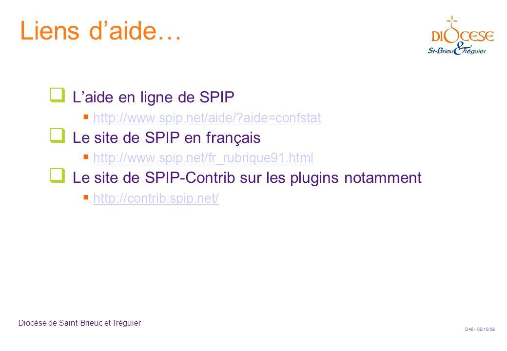 D46 - 06/10/08 Diocèse de Saint-Brieuc et Tréguier Liens d'aide…  L'aide en ligne de SPIP  http://www.spip.net/aide/ aide=confstathttp://www.spip.net/aide/ aide=confstat  Le site de SPIP en français  http://www.spip.net/fr_rubrique91.htmlhttp://www.spip.net/fr_rubrique91.html  Le site de SPIP-Contrib sur les plugins notamment  http://contrib.spip.net/http://contrib.spip.net/