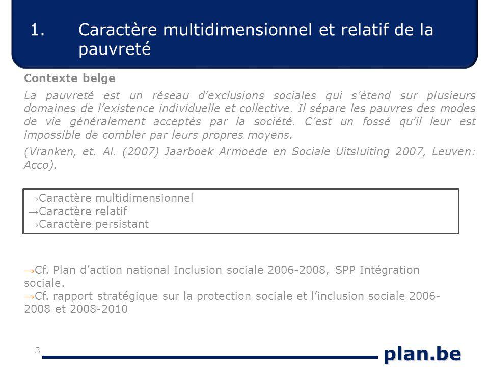 plan.be 1.Caractère multidimensionnel et relatif de la pauvreté Contexte belge La pauvreté est un réseau d'exclusions sociales qui s'étend sur plusieurs domaines de l'existence individuelle et collective.