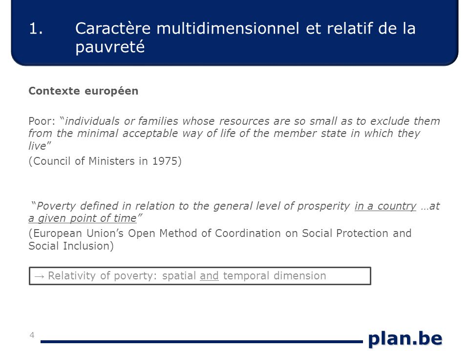 plan.be 1.Caractère multidimensionnel et relatif de la pauvreté Contexte européen Poor: individuals or families whose resources are so small as to exclude them from the minimal acceptable way of life of the member state in which they live (Council of Ministers in 1975) Poverty defined in relation to the general level of prosperity in a country …at a given point of time (European Union's Open Method of Coordination on Social Protection and Social Inclusion) 4 → Relativity of poverty: spatial and temporal dimension