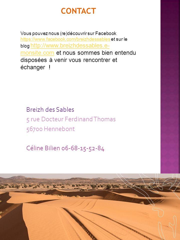 CONTACT Breizh des Sables 5 rue Docteur Ferdinand Thomas 56700 Hennebont Céline Bilien 06-68-15-52-84 Vous pouvez nous (re)découvrir sur Facebook https://www.facebook.com/breizhdessables et sur le blog http://www.breizhdessables.e- monsite.com et nous sommes bien entendu disposées à venir vous rencontrer et échanger .