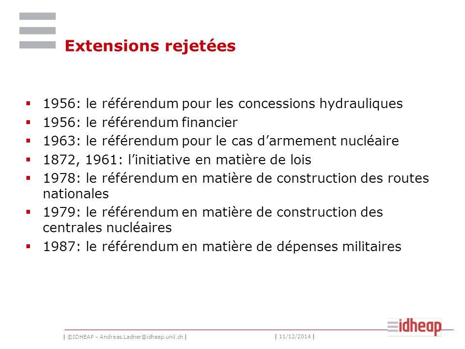 | ©IDHEAP – Andreas.Ladner@idheap.unil.ch | | 11/12/2014 | Extensions rejetées  1956: le référendum pour les concessions hydrauliques  1956: le référendum financier  1963: le référendum pour le cas d'armement nucléaire  1872, 1961: l'initiative en matière de lois  1978: le référendum en matière de construction des routes nationales  1979: le référendum en matière de construction des centrales nucléaires  1987: le référendum en matière de dépenses militaires