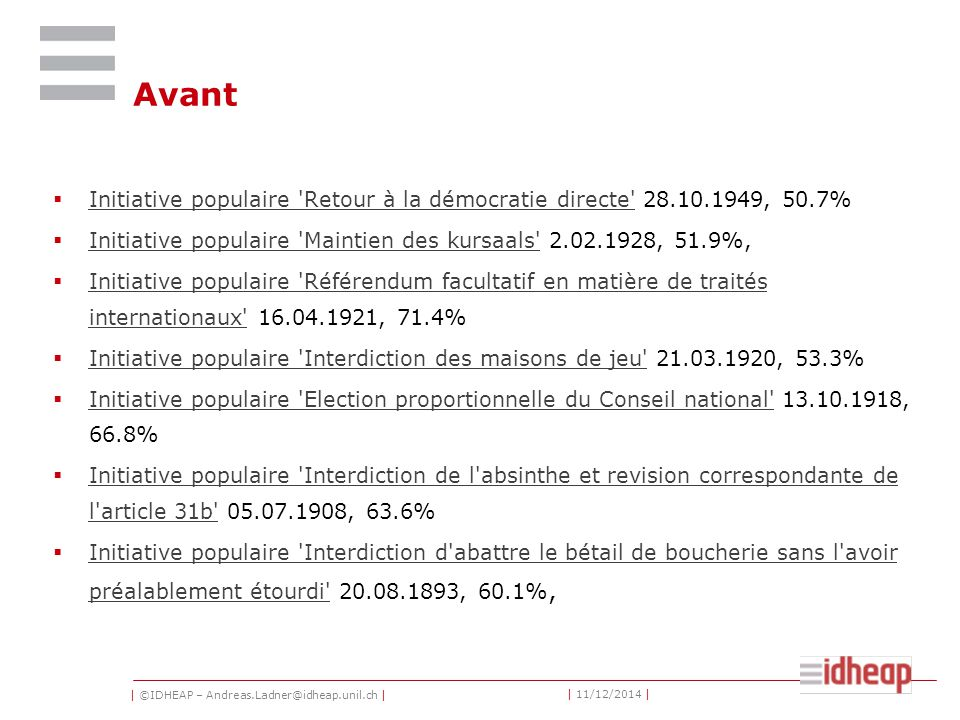 | ©IDHEAP – Andreas.Ladner@idheap.unil.ch | | 11/12/2014 | Avant  Initiative populaire Retour à la démocratie directe 28.10.1949, 50.7% Initiative populaire Retour à la démocratie directe  Initiative populaire Maintien des kursaals 2.02.1928, 51.9%, Initiative populaire Maintien des kursaals  Initiative populaire Référendum facultatif en matière de traités internationaux 16.04.1921, 71.4% Initiative populaire Référendum facultatif en matière de traités internationaux  Initiative populaire Interdiction des maisons de jeu 21.03.1920, 53.3% Initiative populaire Interdiction des maisons de jeu  Initiative populaire Election proportionnelle du Conseil national 13.10.1918, 66.8% Initiative populaire Election proportionnelle du Conseil national  Initiative populaire Interdiction de l absinthe et revision correspondante de l article 31b 05.07.1908, 63.6% Initiative populaire Interdiction de l absinthe et revision correspondante de l article 31b  Initiative populaire Interdiction d abattre le bétail de boucherie sans l avoir préalablement étourdi 20.08.1893, 60.1%, Initiative populaire Interdiction d abattre le bétail de boucherie sans l avoir préalablement étourdi