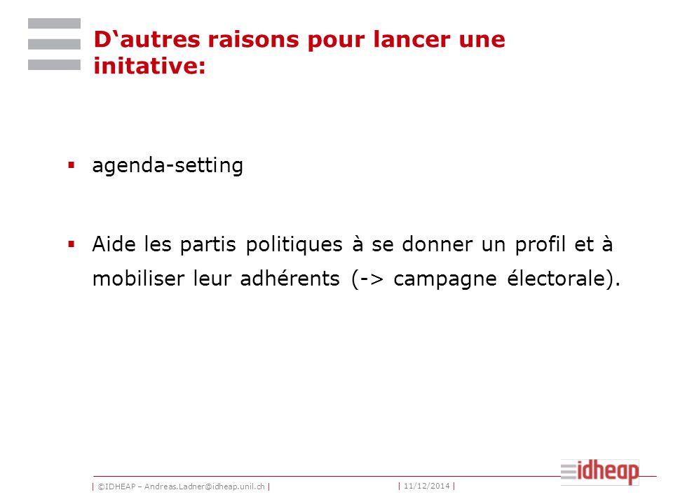 | ©IDHEAP – Andreas.Ladner@idheap.unil.ch | | 11/12/2014 | D'autres raisons pour lancer une initative:  agenda-setting  Aide les partis politiques à se donner un profil et à mobiliser leur adhérents (-> campagne électorale).