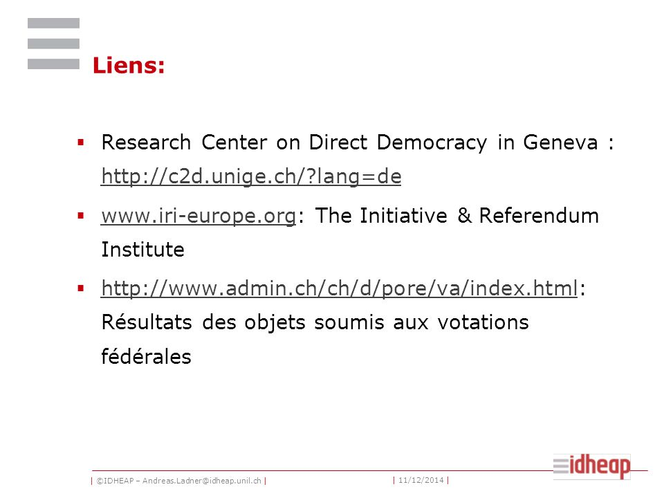 | ©IDHEAP – Andreas.Ladner@idheap.unil.ch | | 11/12/2014 | Liens:  Research Center on Direct Democracy in Geneva : http://c2d.unige.ch/ lang=de http://c2d.unige.ch/ lang=de  www.iri-europe.org: The Initiative & Referendum Institute www.iri-europe.org  http://www.admin.ch/ch/d/pore/va/index.html: Résultats des objets soumis aux votations fédérales http://www.admin.ch/ch/d/pore/va/index.html