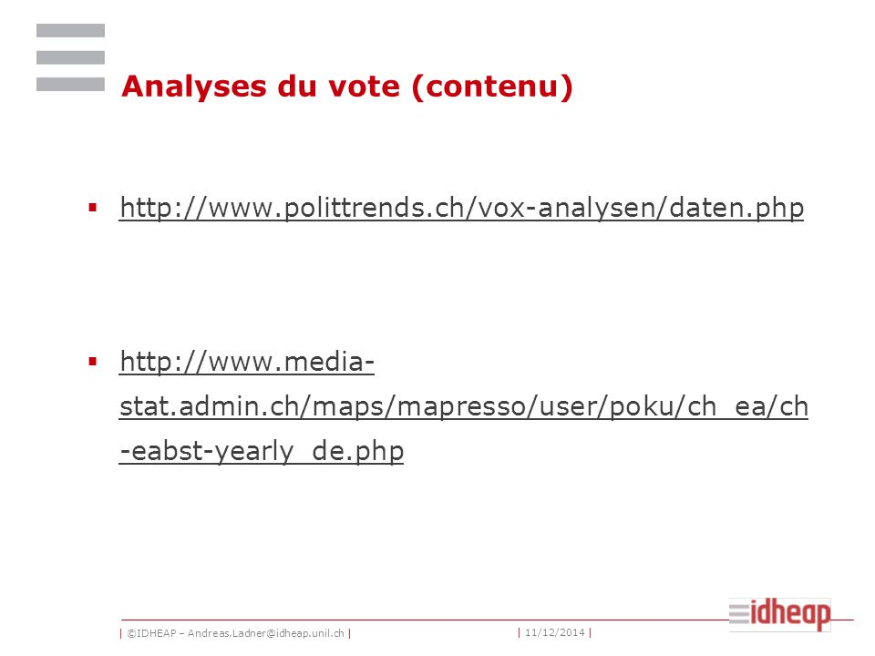 | ©IDHEAP – Andreas.Ladner@idheap.unil.ch | | 11/12/2014 | Analyses du vote (contenu)  http://www.polittrends.ch/vox-analysen/daten.php http://www.polittrends.ch/vox-analysen/daten.php  http://www.media- stat.admin.ch/maps/mapresso/user/poku/ch_ea/ch -eabst-yearly_de.php http://www.media- stat.admin.ch/maps/mapresso/user/poku/ch_ea/ch -eabst-yearly_de.php
